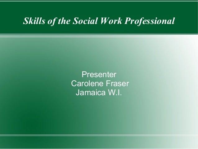 Skills of the Social Work Professional Presenter Carolene Fraser Jamaica W.I.