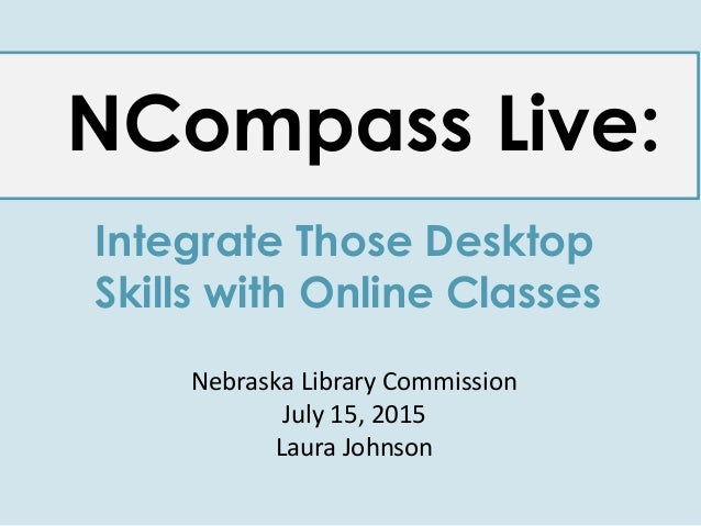 NCompass Live: Integrate Those Desktop Skills with Online Classes Nebraska Library Commission July 15, 2015 Laura Johnson