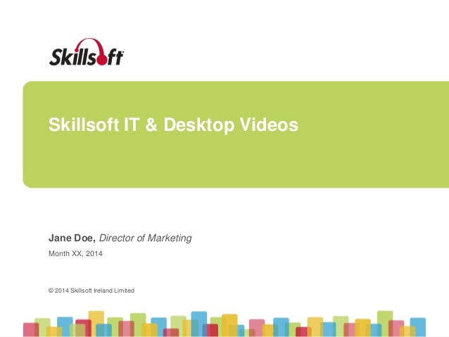 Skillsoft IT & Desktop Videos  Jane Doe, Director of Marketing  Month XX, 2014  © 2014 Skillsoft Ireland Limited  © 2014 S...