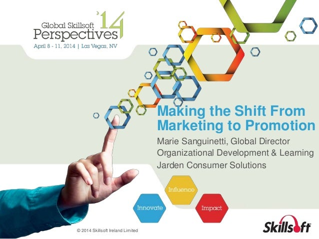 © 2014 Skillsoft Ireland Limited  Making the Shift From  Marketing to Promotion  Marie Sanguinetti, Global Director  Organ...