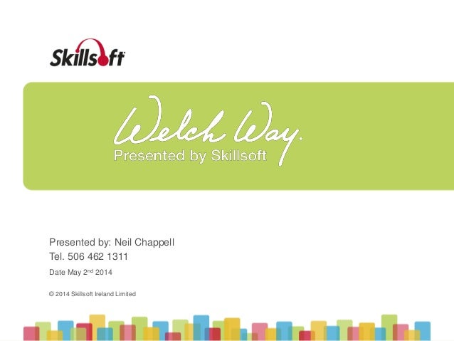 © 2014 Skillsoft Ireland Limited © 2014 Skillsoft Ireland Limited Presented by: Neil Chappell Tel. 506 462 1311 Date May 2...