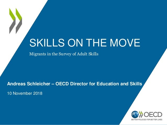 SKILLS ON THE MOVE Andreas Schleicher – OECD Director for Education and Skills 10 November 2018 Migrants in the Survey of ...