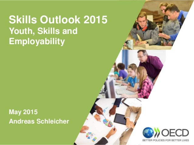 May 2015 Andreas Schleicher Skills Outlook 2015 Youth, Skills and Employability