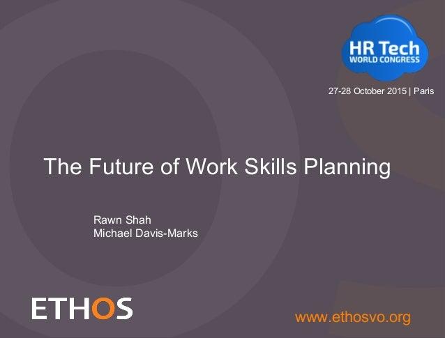 Slide 1 www.ethosvo.org The Future of Work Skills Planning Rawn Shah Michael Davis-Marks 27-28 October 2015 | Paris