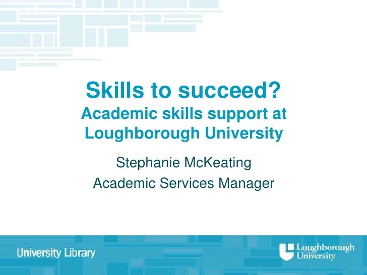 Skills to succeed?Academic skills support atLoughborough University    Stephanie McKeating Academic Services Manager