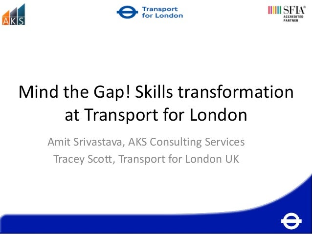 Mind the Gap! Skills transformation     at Transport for London   Amit Srivastava, AKS Consulting Services    Tracey Scott...