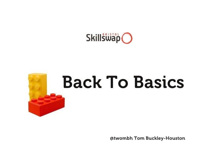 Back To Basics     @twombh Tom Buckley-Houston