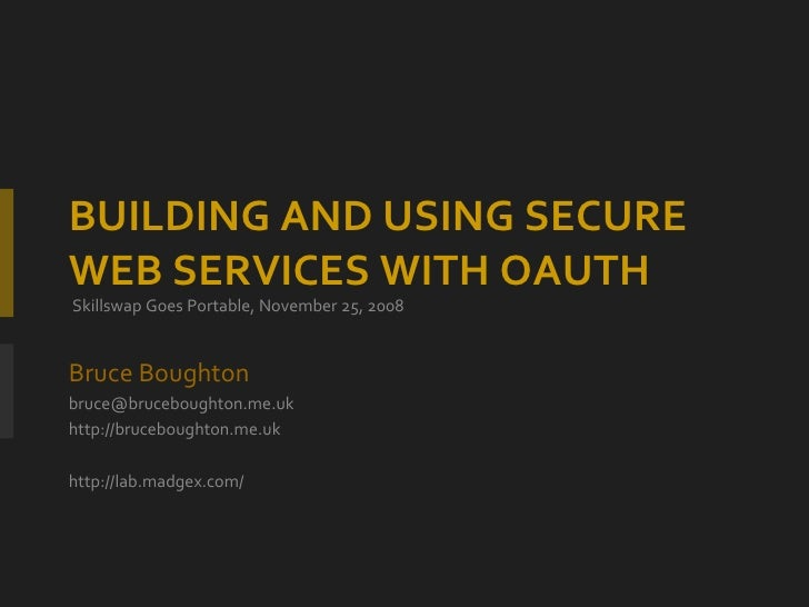 BUILDING AND USING SECURE  WEB SERVICES WITH OAUTH   Skillswap Goes Portable, November 25, 2008 Bruce Boughton [email_addr...