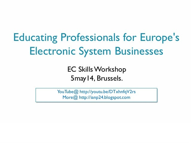 0 Educating Professionals for Europe's Electronic System Businesses EC SkillsWorkshop 5may14, Brussels. YouTube@ http://yo...
