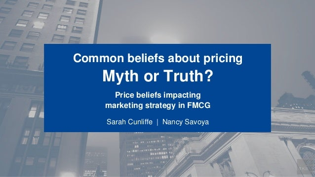 Common beliefs about pricing  Myth or Truth? Price beliefs impacting marketing strategy in FMCG Sarah Cunliffe | Nancy Sav...
