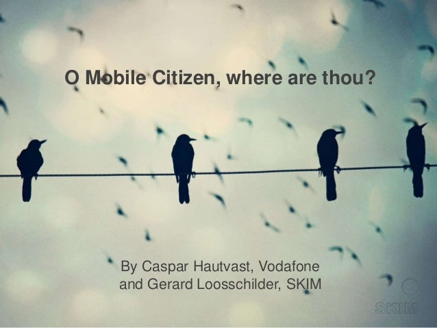 O Mobile Citizen, where are thou?  By Caspar Hautvast, Vodafone and Gerard Loosschilder, SKIM
