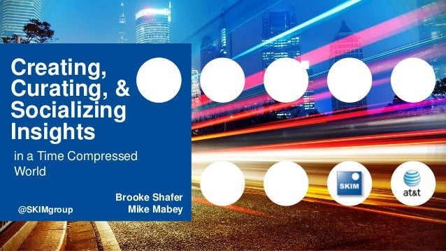 Creating, Curating, & Socializing Insights in a Time Compressed World Brooke Shafer @SKIMgroup Mike Mabey