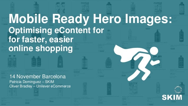 Mobile Ready Hero Images: Optimising eContent for for faster, easier online shopping 14 November Barcelona Patricia Doming...