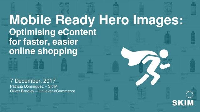 Mobile Ready Hero Images: Optimising eContent for faster, easier online shopping 7 December, 2017 Patricia Dominguez – SKI...