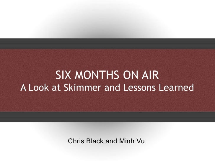 SIX MONTHS ON AIR A Look at Skimmer and Lessons Learned Chris Black and Minh Vu