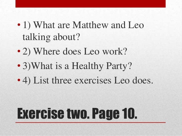 • 1) What are Matthew and Leo  talking about?• 2) Where does Leo work?• 3)What is a Healthy Party?• 4) List three exercise...