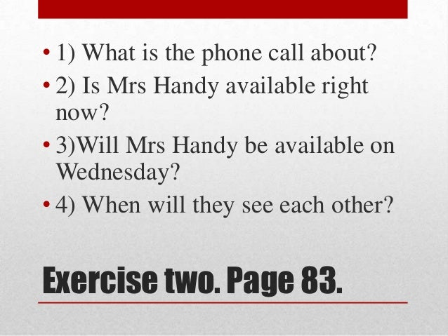 • 1) What is the phone call about?• 2) Is Mrs Handy available right  now?• 3)Will Mrs Handy be available on  Wednesday?• 4...