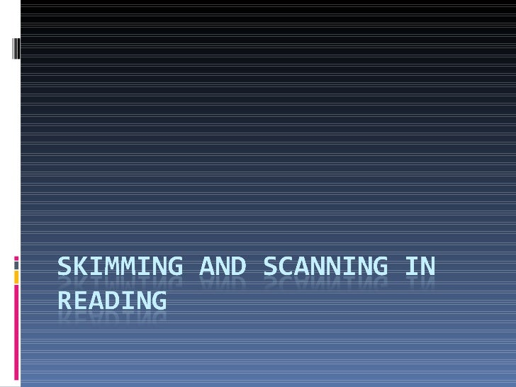 Objectives Understand the difference between skimming and scanning To be able to use skimming and scanning strategies when...