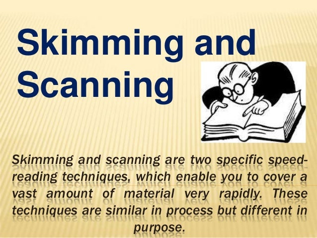 Skimming and Scanning Skimming and scanning are two specific speedreading techniques, which enable you to cover a vast amo...
