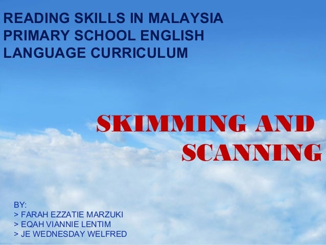 READING SKILLS IN MALAYSIA PRIMARY SCHOOL ENGLISH LANGUAGE CURRICULUM  SKIMMING AND SCANNING BY: > FARAH EZZATIE MARZUKI >...