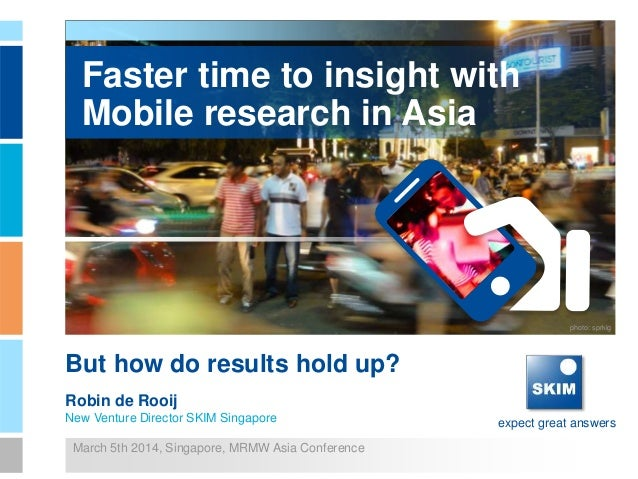 expect great answers Faster time to insight with Mobile research in Asia But how do results hold up? Robin de Rooij New Ve...
