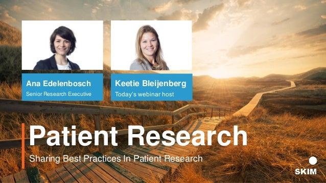Patient Research Ana Edelenbosch Senior Research Executive Keetie Bleijenberg Today's webinar host Sharing Best Practices ...