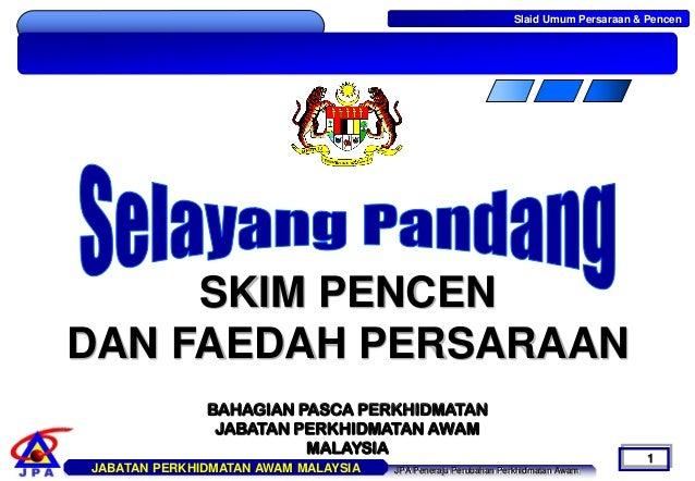 Slaid Umum Persaraan & Pencen  JABATAN PERKHIDMATAN AWAM MALAYSIA  JPA Peneraju Perubahan Perkhidmatan Awam  1  SKIM PENCE...