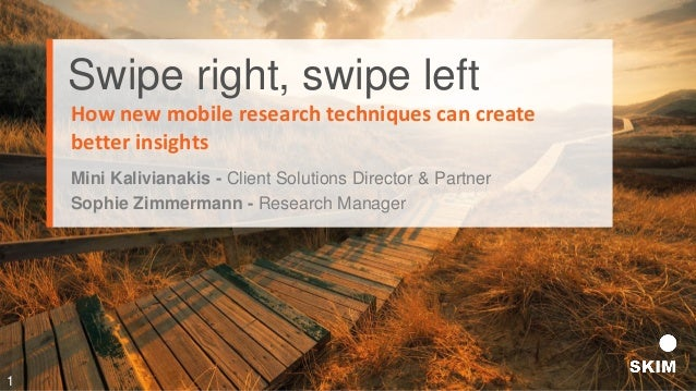 Swipe right, swipe left Mini Kalivianakis - Client Solutions Director & Partner How new mobile research techniques can cre...
