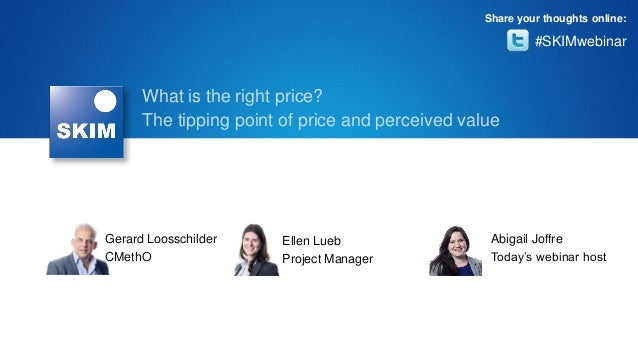 Share your thoughts online:  #SKIMwebinar  What is the right price? The tipping point of price and perceived value  Gerard...