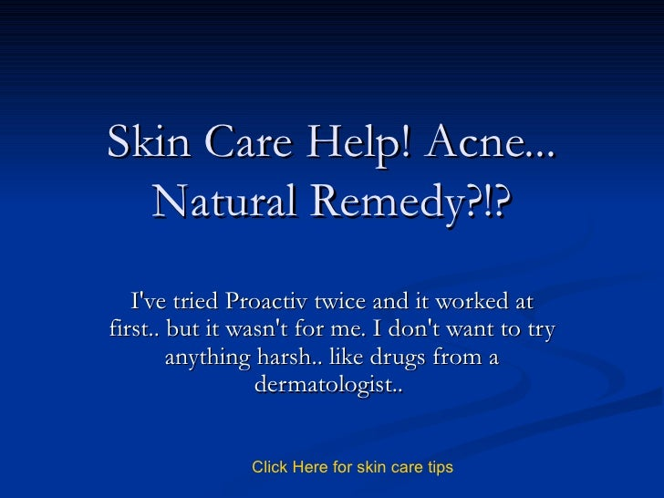 Skin Care Help! Acne... Natural Remedy?!? I've tried Proactiv twice and it worked at first.. but it wasn't for me. I don't...