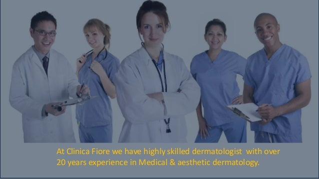 At Clinica Fiore we have highly skilled dermatologist with over 20 years experience in Medical & aesthetic dermatology.
