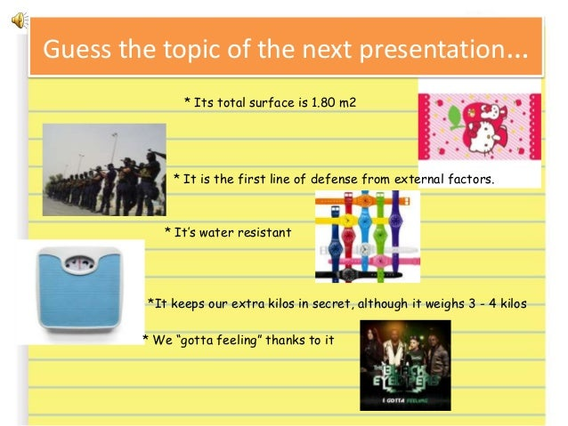 Guess the topic of the next presentation… * Its total surface is 1.80 m2 * It is the first line of defense from external f...