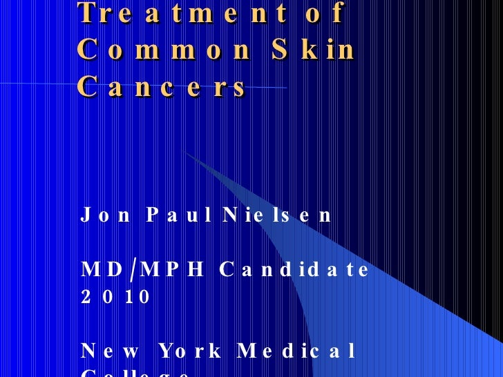 Treatment of Common Skin Cancers Jon Paul Nielsen MD/MPH Candidate 2010 New York Medical College