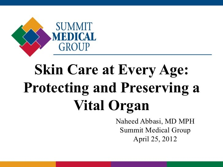 Skin Care at Every Age:Protecting and Preserving a        Vital Organ              Naheed Abbasi, MD MPH               Sum...