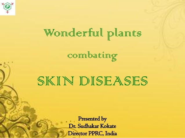 Wonderful plants combating SKIN DISEASES Presented by Dr. Sudhakar Kokate Director PPRC, India