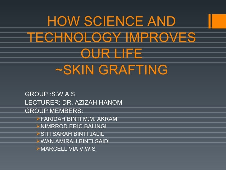 HOW SCIENCE ANDTECHNOLOGY IMPROVES      OUR LIFE   ~SKIN GRAFTINGGROUP :S.W.A.SLECTURER: DR. AZIZAH HANOMGROUP MEMBERS:   ...
