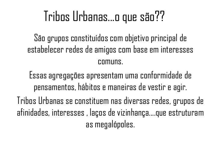 Tribos Urbanas...o que são??      São grupos constituídos com objetivo principal de    estabelecer redes de amigos com bas...