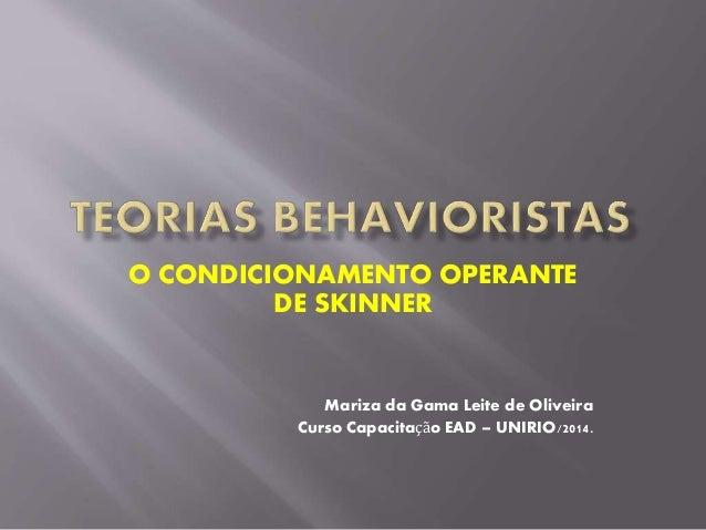 O CONDICIONAMENTO OPERANTE DE SKINNER Mariza da Gama Leite de Oliveira Curso Capacitação EAD – UNIRIO/2014.