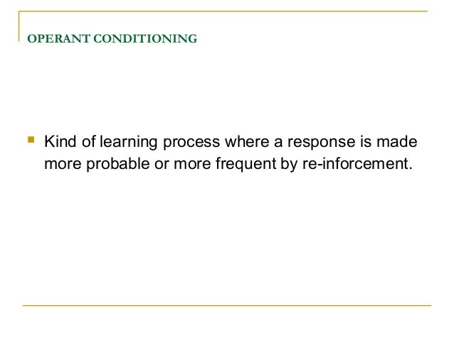 OPERANT CONDITIONING   Kind of learning process where a response is made    more probable or more frequent by re-inforcem...