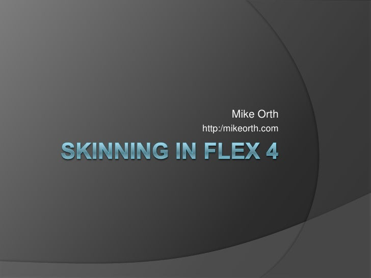 Skinning in Flex 4<br />Mike Orth<br />http:/mikeorth.com<br />