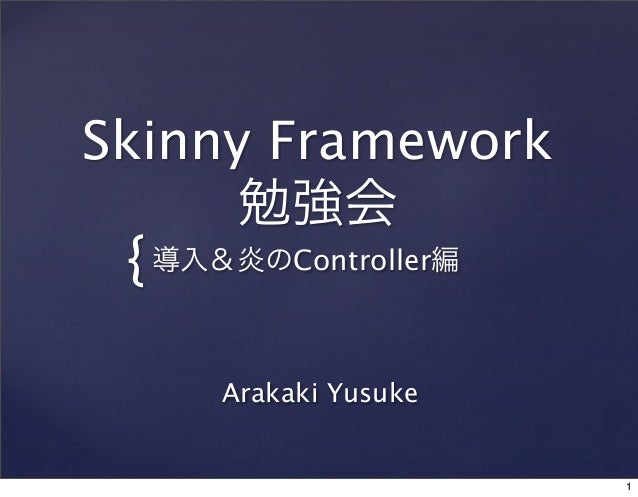 Skinny Framework 勉強会  { 導入&炎のController編 Arakaki Yusuke  1