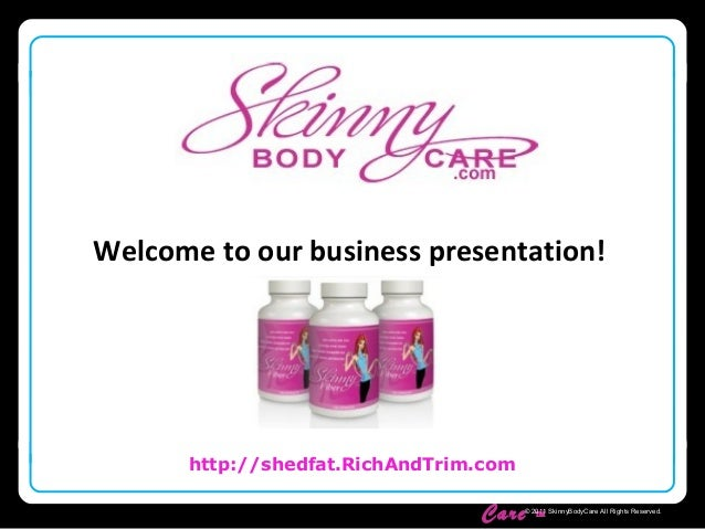Skinny Body Care ™ http://shedfat.RichAndTrim.com © 2011 SkinnyBodyCare All Rights Reserved. Welcome to our business prese...