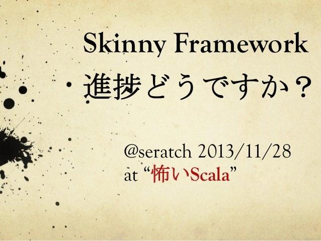"""Skinny Framework  進捗どうですか?   @seratch 2013/11/28 at """"怖いScala"""""""