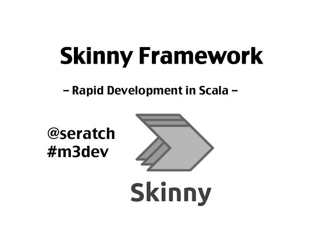 Skinny Framework	 – Rapid Development in Scala – 	 	 	 @seratch	 #m3dev