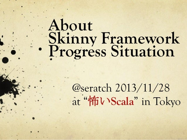 "About Skinny Framework Progress Situation	   @seratch 2013/11/28 at ""怖いScala"" in Tokyo"