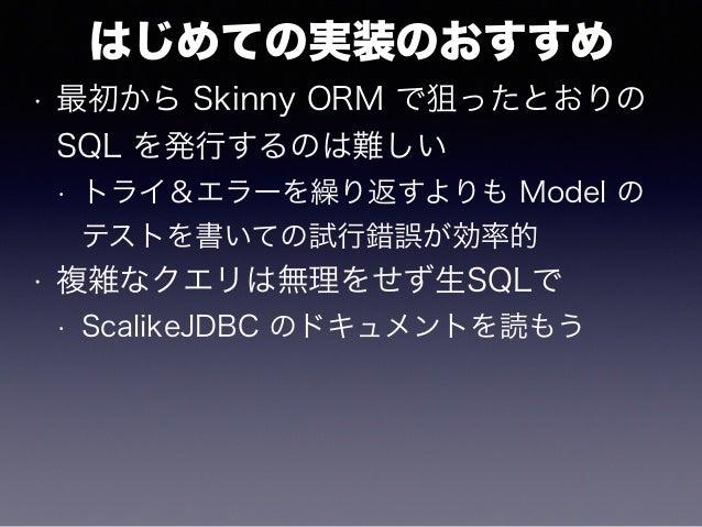 はじめての実装のおすすめ • 最初から Skinny ORM で狙ったとおりの SQL を発行するのは難しい • トライ&エラーを繰り返すよりも Model の テストを書いての試行錯誤が効率的 • 複雑なクエリは無理をせず生SQLで • Sc...