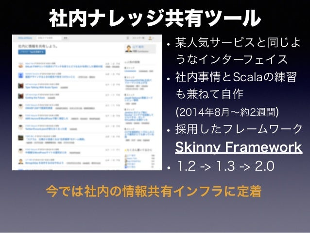 社内ナレッジ共有ツール •某人気サービスと同じよ うなインターフェイス •社内事情とScalaの練習 も兼ねて自作 (2014年8月∼約2週間) •採用したフレームワーク Skinny Framework •1.2 -> 1.3 -> 2.0 ...
