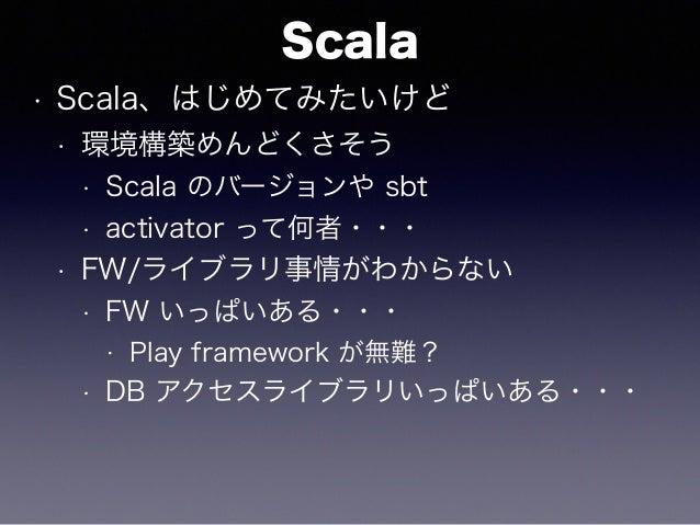 Scala • Scala、はじめてみたいけど • 環境構築めんどくさそう • Scala のバージョンや sbt • activator って何者・・・ • FW/ライブラリ事情がわからない • FW いっぱいある・・・ • Play fra...