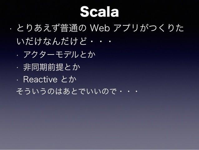 Scala • とりあえず普通の Web アプリがつくりた いだけなんだけど・・・ • アクターモデルとか • 非同期前提とか • Reactive とか そういうのはあとでいいので・・・