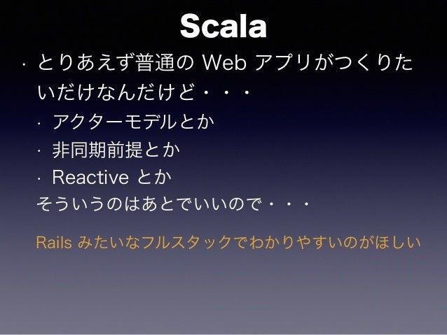 Scala • とりあえず普通の Web アプリがつくりた いだけなんだけど・・・ • アクターモデルとか • 非同期前提とか • Reactive とか そういうのはあとでいいので・・・ Rails みたいなフルスタックでわかりやすいのがほしい